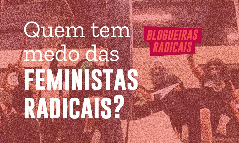 Quem tem medo do feminismo radical?