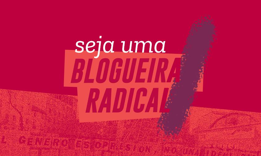 Seja uma blogueira radical
