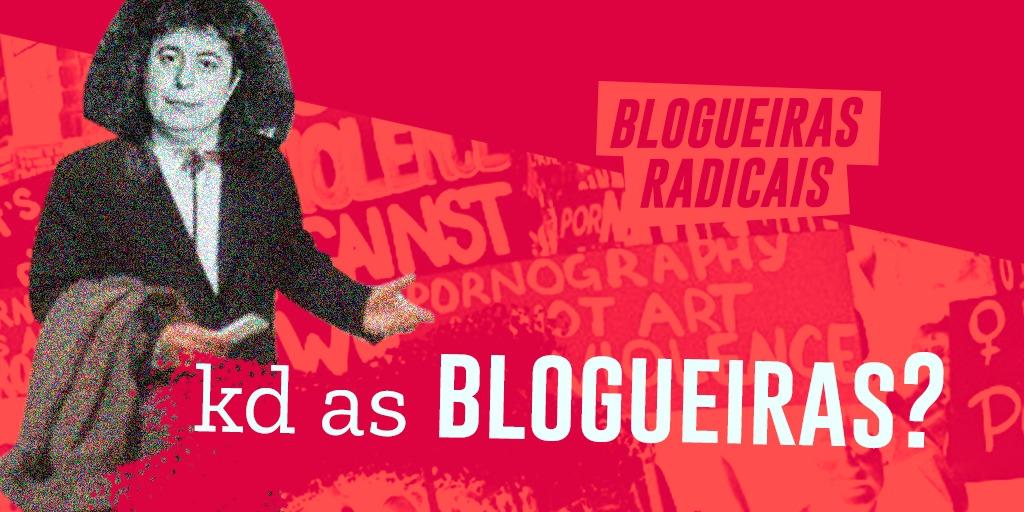 Por onde andam as Blogueiras Radicais?